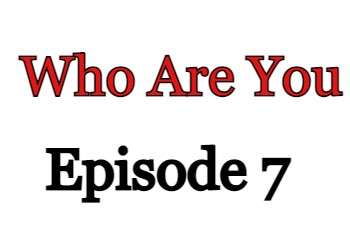 Who Are You Episode 7 English Subbed Watch Online